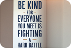 Be Kind, Everyone is Fighting a Battle (Shadowed Version)