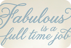 Fabulous is a Full Time Job (Elegant Version)